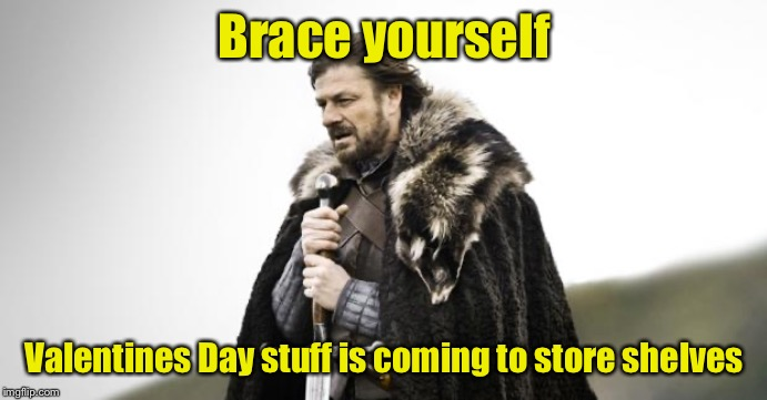 Valentine's Day already? |  Brace yourself; Valentines Day stuff is coming to store shelves | image tagged in winter is coming,valentine's day,too soon | made w/ Imgflip meme maker
