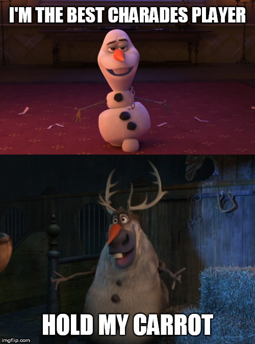 Frozen II | I'M THE BEST CHARADES PLAYER HOLD MY CARROT | image tagged in memes,funny memes,frozen,meme,disney,funny | made w/ Imgflip meme maker