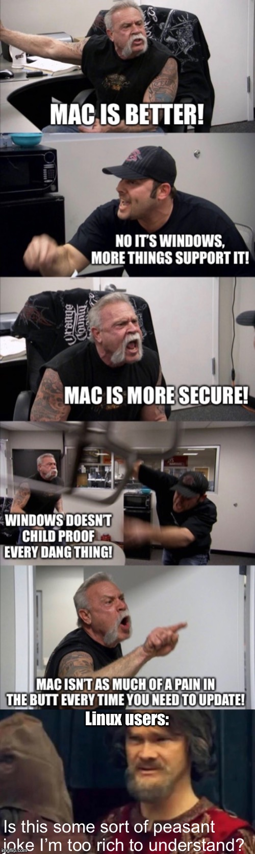 Linux master race |  Linux users:; Is this some sort of peasant joke I'm too rich to understand? | image tagged in is this some sort of peasant joke,mac,windows,linux,american chopper argument,memes | made w/ Imgflip meme maker