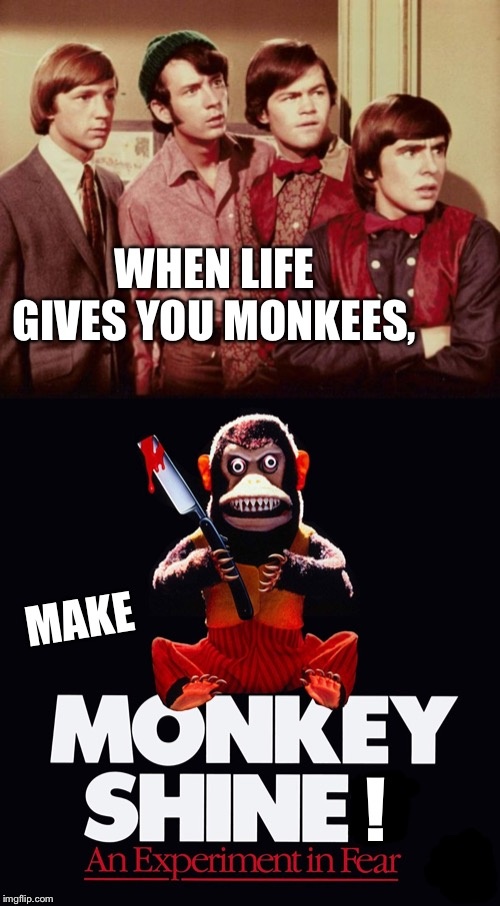 WHEN LIFE GIVES YOU MONKEES, ! MAKE | made w/ Imgflip meme maker