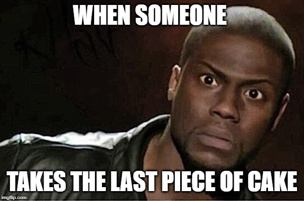 Kevin Hart |  WHEN SOMEONE; TAKES THE LAST PIECE OF CAKE | image tagged in memes,kevin hart | made w/ Imgflip meme maker
