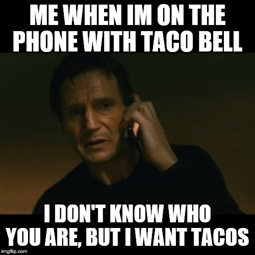 Liam Neeson Taken | ME WHEN IM ON THE PHONE WITH TACO BELL I DON'T KNOW WHO YOU ARE, BUT I WANT TACOS | image tagged in memes,liam neeson taken | made w/ Imgflip meme maker