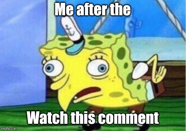Mocking Spongebob Meme | Me after the Watch this comment | image tagged in memes,mocking spongebob | made w/ Imgflip meme maker