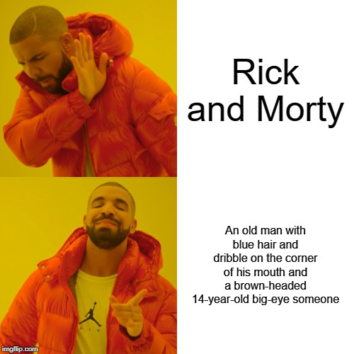 Drake Hotline Bling |  Rick and Morty; An old man with blue hair and dribble on the corner of his mouth and a brown-headed 14-year-old big-eye someone | image tagged in memes,drake hotline bling | made w/ Imgflip meme maker