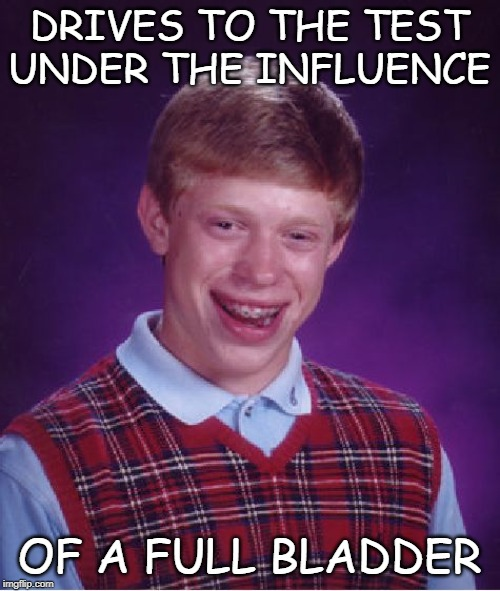 Bad Luck Brian Meme | DRIVES TO THE TEST UNDER THE INFLUENCE OF A FULL BLADDER | image tagged in memes,bad luck brian | made w/ Imgflip meme maker