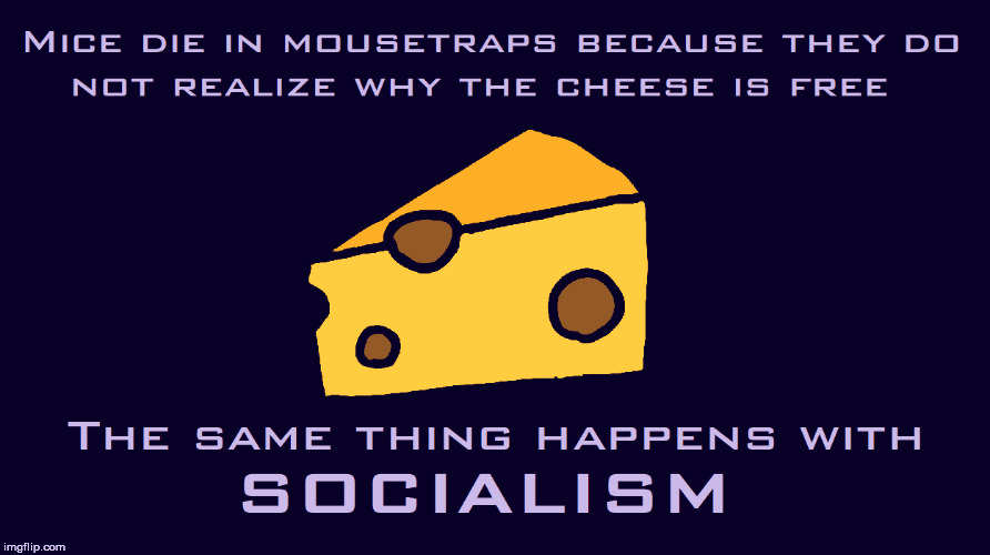 Socialism: Why the cheese is free |  . | image tagged in socialism,democratic socialism,bernie sanders,aoc,alexandria ocasio-cortez,communism | made w/ Imgflip meme maker