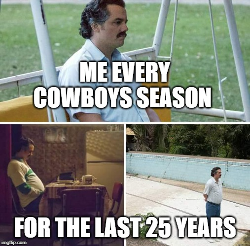 sad pablo escobar | ME EVERY COWBOYS SEASON FOR THE LAST 25 YEARS | image tagged in sad pablo escobar,dallas cowboys | made w/ Imgflip meme maker