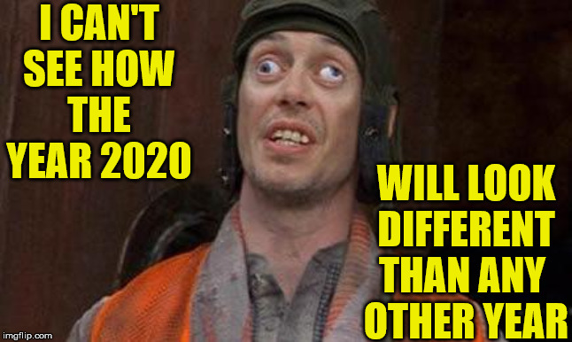 Looks Good To Me |  I CAN'T SEE HOW THE YEAR 2020; WILL LOOK DIFFERENT THAN ANY  OTHER YEAR | image tagged in looks good to me,memes,2020,happy new year,what year is it,one does not simply | made w/ Imgflip meme maker