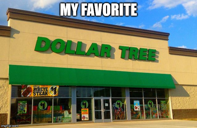 Dollar Tree | MY FAVORITE | image tagged in dollar tree | made w/ Imgflip meme maker