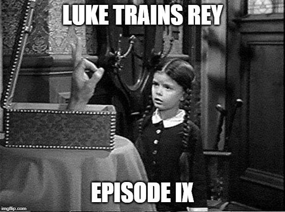 Episode IX Plot Leak | LUKE TRAINS REY EPISODE IX | image tagged in addams family,wednesday addams,rey,luke skywalkers hand,star wars,episode 9 | made w/ Imgflip meme maker