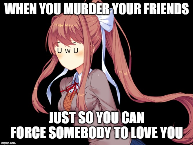 AAAAAAAAAAAAAAAAAAAAAAAAAAAAAAAAAAAAAAAAAAAAAAAAAAAAAAAAAAAAAAAAAAAAAAAAAAAAAAAAAAAAAAAAAAAAAAAAAAAAAAAAAAAAAAAAAAAAAAAAAAAAAAAA |  WHEN YOU MURDER YOUR FRIENDS; JUST SO YOU CAN FORCE SOMEBODY TO LOVE YOU | image tagged in uwu | made w/ Imgflip meme maker