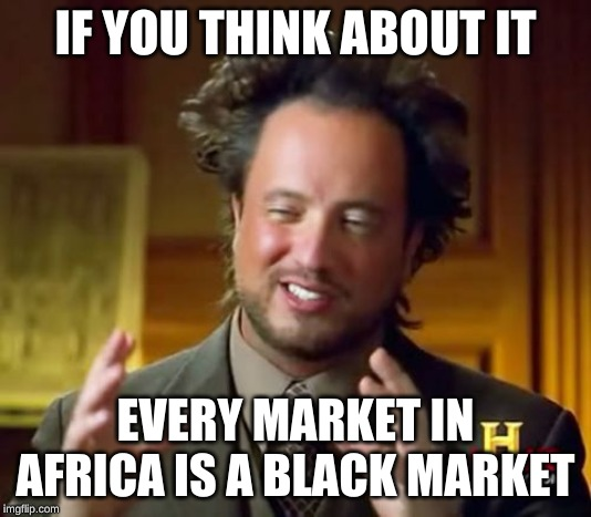 Ancient Aliens |  IF YOU THINK ABOUT IT; EVERY MARKET IN AFRICA IS A BLACK MARKET | image tagged in memes,ancient aliens | made w/ Imgflip meme maker
