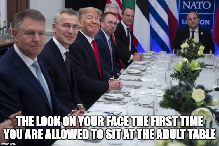 Adult table face |  THE LOOK ON YOUR FACE THE FIRST TIME YOU ARE ALLOWED TO SIT AT THE ADULT TABLE | image tagged in adult,adulting,stable genius,donald trump the clown,trump meme | made w/ Imgflip meme maker