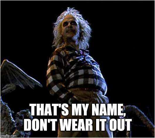 beetlejuice | THAT'S MY NAME, DON'T WEAR IT OUT | image tagged in beetlejuice | made w/ Imgflip meme maker