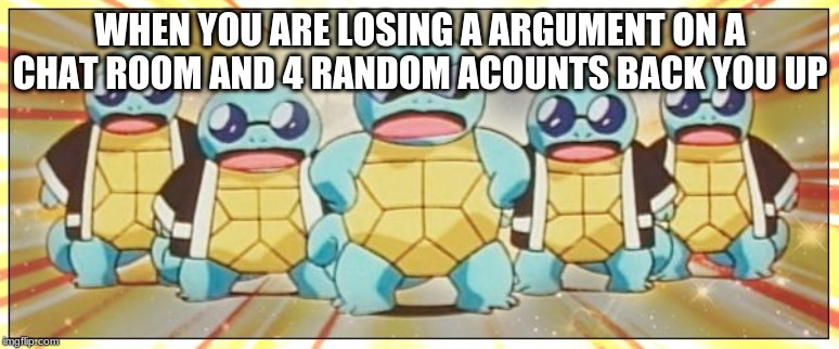 Squirtle Squad |  WHEN YOU ARE LOSING A ARGUMENT ON A CHAT ROOM AND 4 RANDOM ACOUNTS BACK YOU UP | image tagged in squirtle squad | made w/ Imgflip meme maker