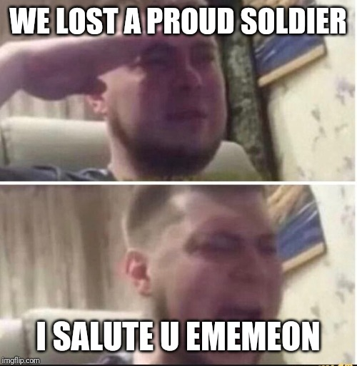 Crying salute |  WE LOST A PROUD SOLDIER; I SALUTE U EMEMEON | image tagged in crying salute | made w/ Imgflip meme maker