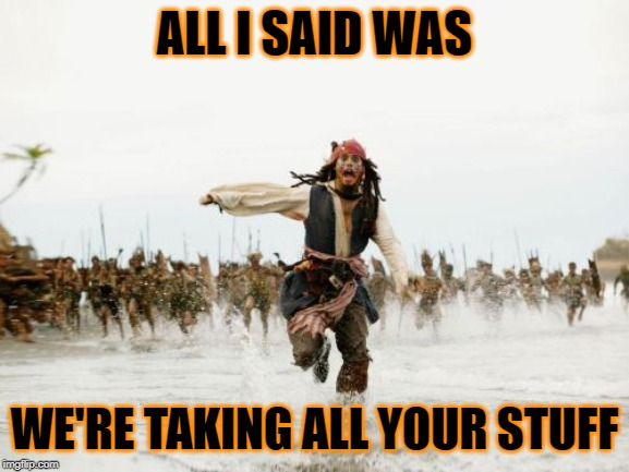 Jack Sparrow Being Chased Meme | ALL I SAID WAS WE'RE TAKING ALL YOUR STUFF | image tagged in memes,jack sparrow being chased | made w/ Imgflip meme maker