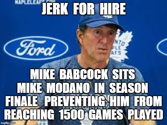 JERK  FOR  HIRE; MIKE  BABCOCK  SITS  MIKE  MODANO  IN  SEASON  FINALE   PREVENTING  HIM  FROM REACHING  1500  GAMES  PLAYED | image tagged in mike babcock,toronto maple leafs,mike modano,detroit red wings | made w/ Imgflip meme maker
