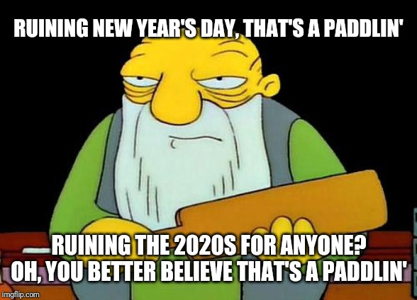That's a paddlin' Meme | RUINING NEW YEAR'S DAY, THAT'S A PADDLIN' RUINING THE 2020S FOR ANYONE? OH, YOU BETTER BELIEVE THAT'S A PADDLIN' | image tagged in memes,that's a paddlin',new year's day,2020s,new year's | made w/ Imgflip meme maker