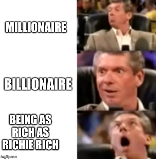 MILLIONAIRE BILLIONAIRE BEING AS RICH AS RICHIE RICH | image tagged in philosoraptor,memes | made w/ Imgflip meme maker