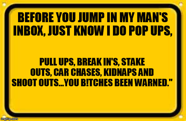 Blank Yellow Sign | BEFORE YOU JUMP IN MY MAN'S INBOX, JUST KNOW I DO POP UPS, PULL UPS, BREAK IN'S, STAKE OUTS, CAR CHASES, KIDNAPS AND SHOOT OUTS...YOU B!TCHE | image tagged in memes,blank yellow sign | made w/ Imgflip meme maker