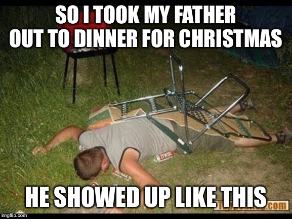 Pass Out Drunk |  SO I TOOK MY FATHER OUT TO DINNER FOR CHRISTMAS; HE SHOWED UP LIKE THIS | image tagged in pass out drunk,family,true story bro,happy holidays | made w/ Imgflip meme maker