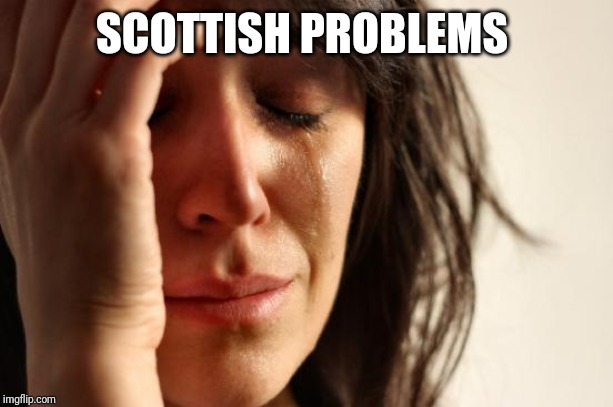 SCOTTISH PROBLEMS | image tagged in memes,first world problems | made w/ Imgflip meme maker