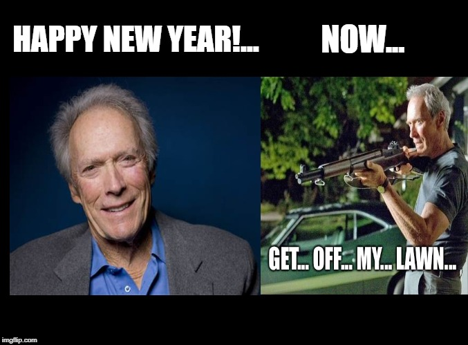 NOW... HAPPY NEW YEAR!... | image tagged in happy new year,clint eastwood,get off my lawn,funny | made w/ Imgflip meme maker