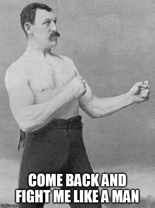 boxer | COME BACK AND FIGHT ME LIKE A MAN | image tagged in boxer | made w/ Imgflip meme maker