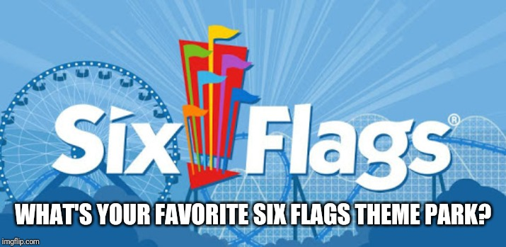 WHAT'S YOUR FAVORITE SIX FLAGS THEME PARK? | image tagged in six flags,memes | made w/ Imgflip meme maker
