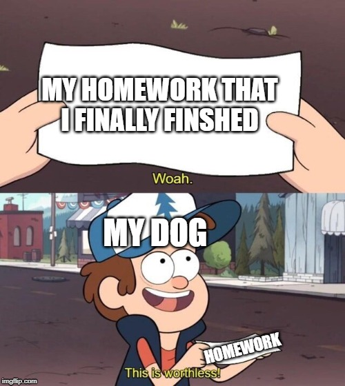 Gravity Falls Meme |  MY HOMEWORK THAT I FINALLY FINSHED; MY DOG; HOMEWORK | image tagged in gravity falls meme | made w/ Imgflip meme maker