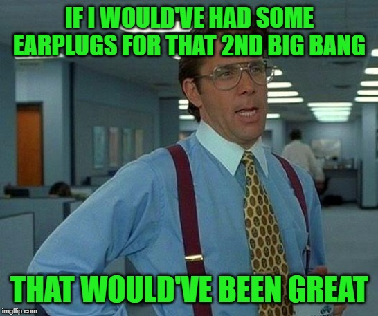 That Would Be Great Meme | IF I WOULD'VE HAD SOME EARPLUGS FOR THAT 2ND BIG BANG THAT WOULD'VE BEEN GREAT | image tagged in memes,that would be great | made w/ Imgflip meme maker