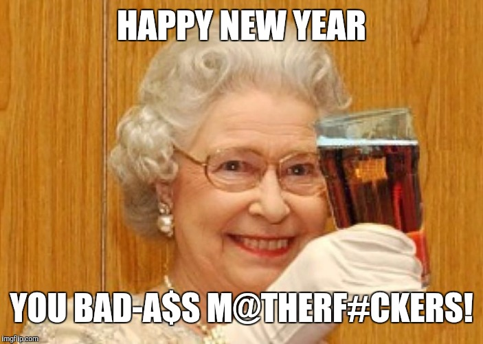 HAPPY NEW YEAR | HAPPY NEW YEAR YOU BAD-A$S M@THERF#CKERS! | image tagged in happy new year,the queen,the queen elizabeth ii,drinking | made w/ Imgflip meme maker