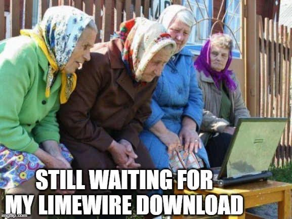 Babushkas On Facebook |  STILL WAITING FOR MY LIMEWIRE DOWNLOAD | image tagged in memes,babushkas on facebook | made w/ Imgflip meme maker