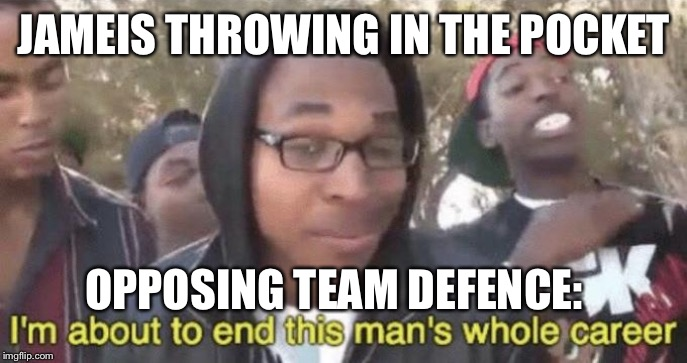 I'm about to end this man's whole career |  JAMEIS THROWING IN THE POCKET; OPPOSING TEAM DEFENCE: | image tagged in im about to end this mans whole career | made w/ Imgflip meme maker
