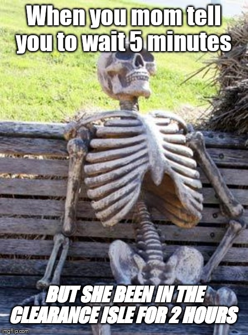Waiting Skeleton | When you mom tell you to wait 5 minutes BUT SHE BEEN IN THE CLEARANCE ISLE FOR 2 HOURS | image tagged in memes,waiting skeleton | made w/ Imgflip meme maker