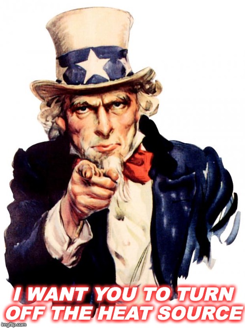 Uncle Sam | I WANT YOU TO TURN OFF THE HEAT SOURCE | image tagged in memes,uncle sam | made w/ Imgflip meme maker