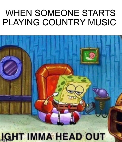 Spongebob Ight Imma Head Out Meme |  WHEN SOMEONE STARTS PLAYING COUNTRY MUSIC | image tagged in memes,spongebob ight imma head out | made w/ Imgflip meme maker