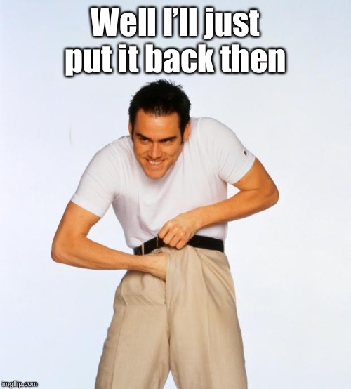 pervert jim | Well I'll just put it back then | image tagged in pervert jim | made w/ Imgflip meme maker