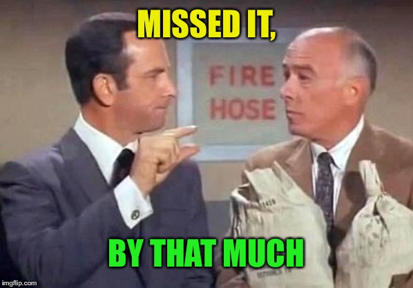 Get Smart | MISSED IT, BY THAT MUCH | image tagged in get smart | made w/ Imgflip meme maker