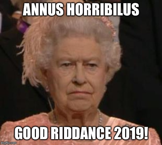 queen |  ANNUS HORRIBILUS; GOOD RIDDANCE 2019! | image tagged in queen | made w/ Imgflip meme maker