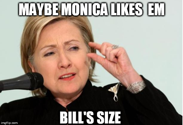 MAYBE MONICA LIKES  EM BILL'S SIZE | made w/ Imgflip meme maker