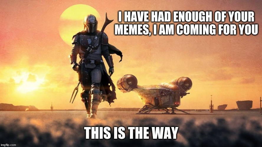 I will rip his helmet off |  I HAVE HAD ENOUGH OF YOUR MEMES, I AM COMING FOR YOU; THIS IS THE WAY | image tagged in mandalorian,mando doesn't scare me,this is the way,helmet wearing thug,remind me to be scared,i do like the giant fork | made w/ Imgflip meme maker