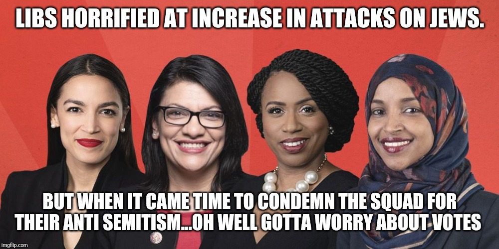Anti Semitic Squad...Direct connection to attacks on Jews by People of Color |  LIBS HORRIFIED AT INCREASE IN ATTACKS ON JEWS. BUT WHEN IT CAME TIME TO CONDEMN THE SQUAD FOR THEIR ANTI SEMITISM...OH WELL GOTTA WORRY ABOUT VOTES | image tagged in the truth,liberal logic,special kind of stupid,aoc,nancy pelosi wtf,maga | made w/ Imgflip meme maker