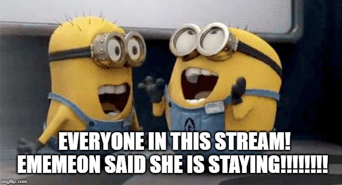 Excited Minions |  EVERYONE IN THIS STREAM! EMEMEON SAID SHE IS STAYING!!!!!!!! | image tagged in memes,excited minions | made w/ Imgflip meme maker