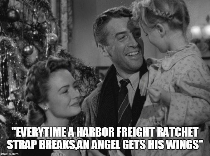 "It's a Wonderful Life | ""EVERYTIME A HARBOR FREIGHT RATCHET STRAP BREAKS,AN ANGEL GETS HIS WINGS"" 