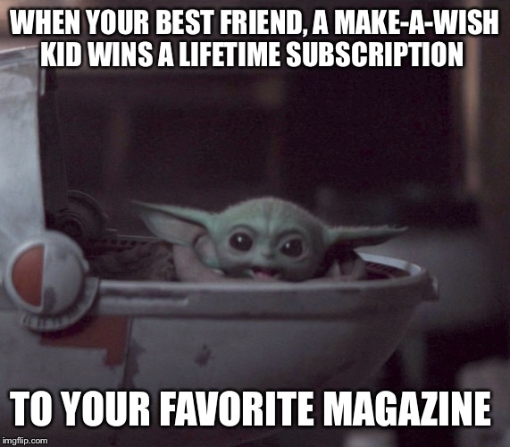 Excited Baby Yoda |  WHEN YOUR BEST FRIEND, A MAKE-A-WISH KID WINS A LIFETIME SUBSCRIPTION; TO YOUR FAVORITE MAGAZINE | image tagged in excited baby yoda | made w/ Imgflip meme maker