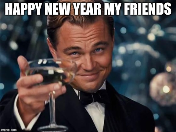 wolf of wall street |  HAPPY NEW YEAR MY FRIENDS | image tagged in wolf of wall street | made w/ Imgflip meme maker