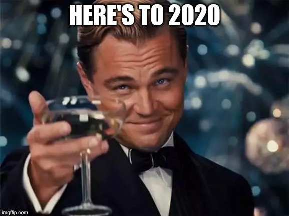 wolf of wall street |  HERE'S TO 2020 | image tagged in wolf of wall street | made w/ Imgflip meme maker