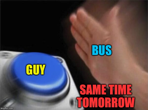 Blank Nut Button Meme | BUS GUY SAME TIME TOMORROW | image tagged in memes,blank nut button | made w/ Imgflip meme maker